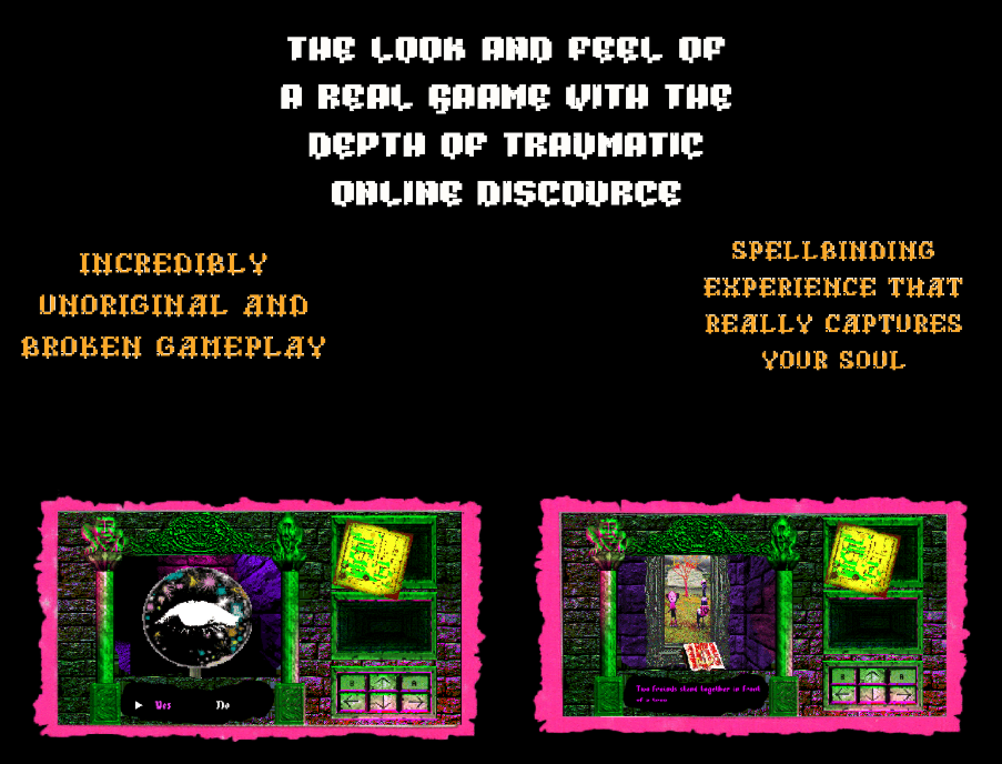 The look and feel of a real game with the depth of traumatic online discourse. Incredibly unoriginal and broken gameply. Spell binding experience that really captures your soul. Beneath these words there are two screenshots from the game that are pixellated and have neon pink and green as their main colours.