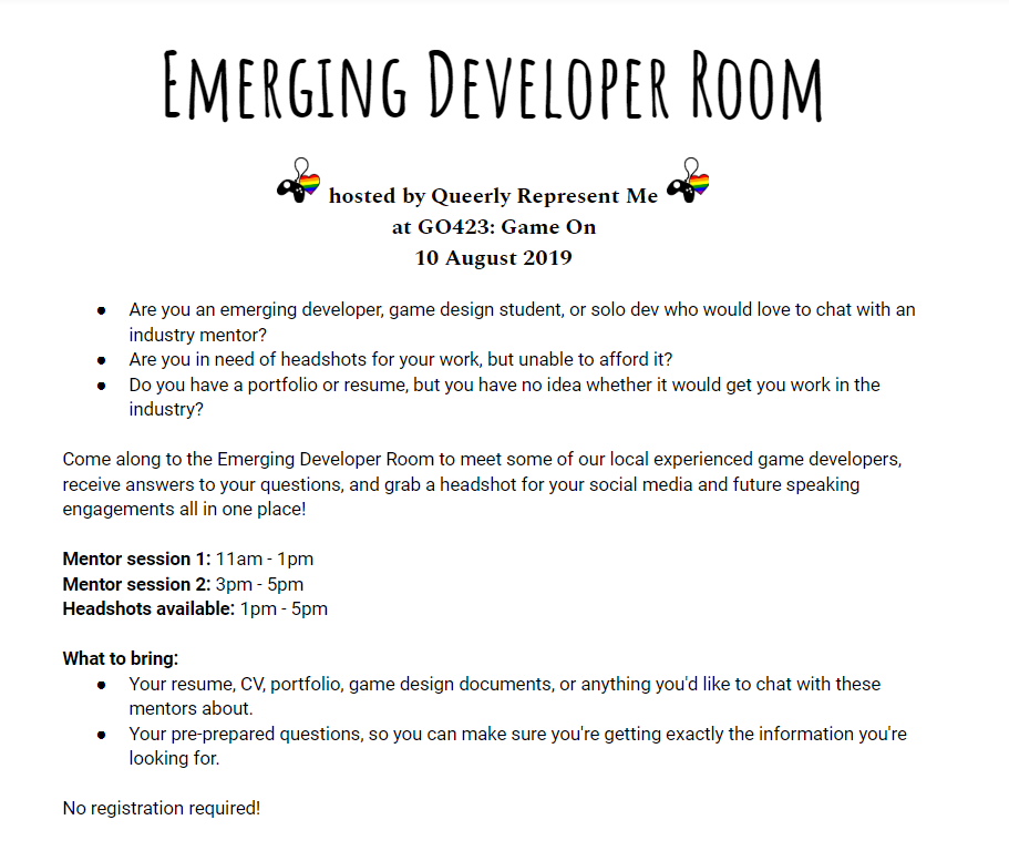 Are you an emerging developer, game design student, or solo dev who would love to chat with an industry mentor? Are you in need of headshots for your work, but unable to afford it? Do you have a portfolio or resume, but you have no idea whether it would get you work in the industry? Come along to the Emerging Developer Room to meet some of our local experienced game developers, receive answers to your questions, and grab a headshot for your social media and future speaking engagements all in one place! Mentor session 1: 11am - 1pm Mentor session 2: 3pm - 5pm Headshots available: 1pm - 5pm What to bring: Your resume, CV, portfolio, game design documents, or anything you'd like to chat with these mentors about. Your pre-prepared questions, so you can make sure you're getting exactly the information you're looking for. No registration required!