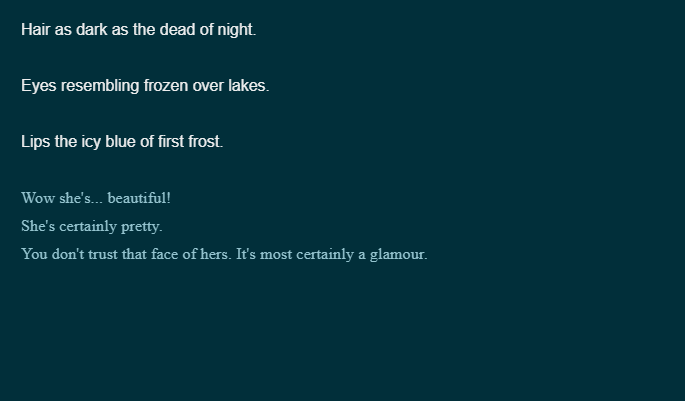 A screen from the text-based game. 'Hair as dark as the dead of night. Eyes resembling frozen over lakes. Lips the icy blue of first frost.' There are three dialogue options. 'Wow she's... beautiful!' 'She's certainly pretty.' and 'You don't trust that face of hers. It's most certainly a glamour.'