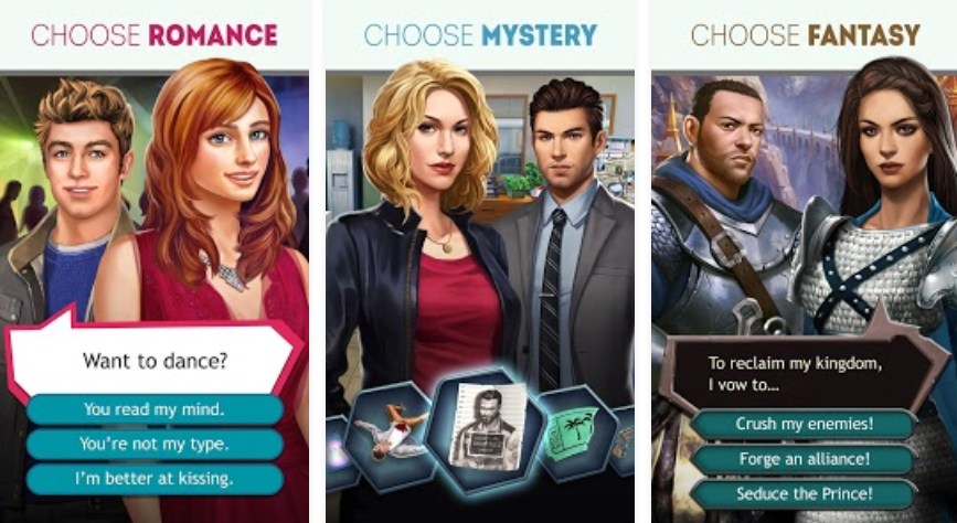 Three game screens. The first reads 'Choose romance' and depicts a masculine and feminine figure. The text overlay reads, 'Want to dance?' with the options, 'You read my mind.' 'You're not my type.' and 'I'm better at kissing'. The second game screen reads 'Choose mystery' and features a masculine and feminine figure in office wear. The third game screen reads 'Choose fantasy' and features a masculine and feminine figure in armour, with a text overlay that reads 'To reclaim my kingdom, I vow to...' Options are, 'Crush my enemies!' 'Forge and alliance!' and 'Seduce the prince!'.