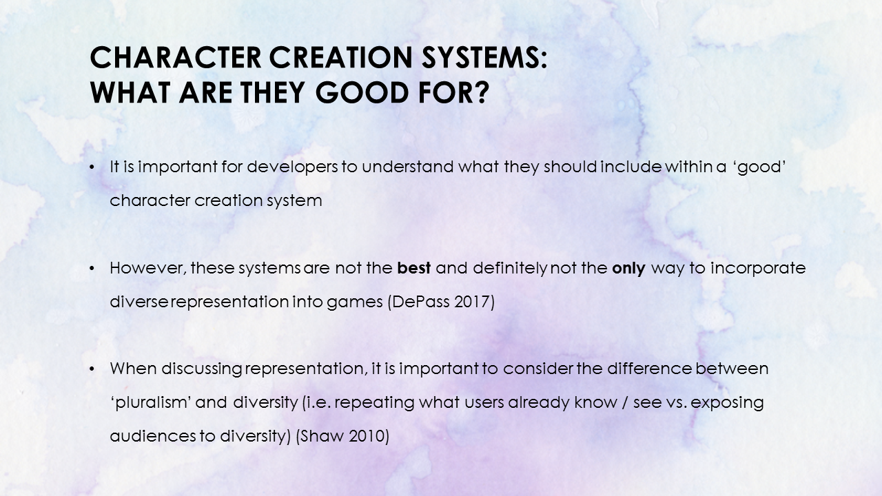Character Creation Systems: What are they good for? It is important for developers to understand what they should include within their character creation system. When discussing representation, it is important to consider the differences between 'pluralism' and diversity, repeating what users already know or see versus exposing audiences to diversity (Shaw, 2010).