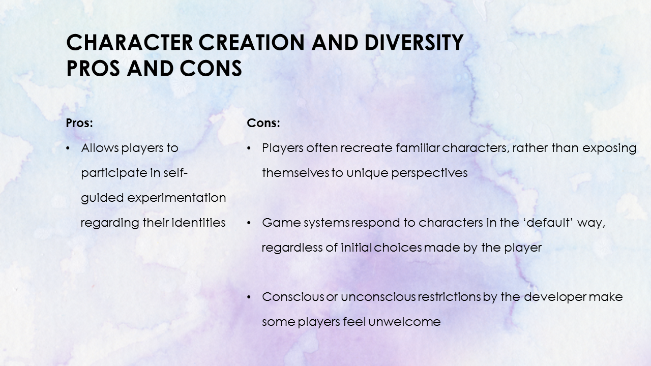 Character Creation and Diversity Pros and Cons. Pros, allows players to participate in self-guided experimentation regarding their identities. Cons, Players often recreate familiar characters rather than exposing themselves to unique perspectives, conscious or unconscious restrictions by the developer make some player feel unwelcome.