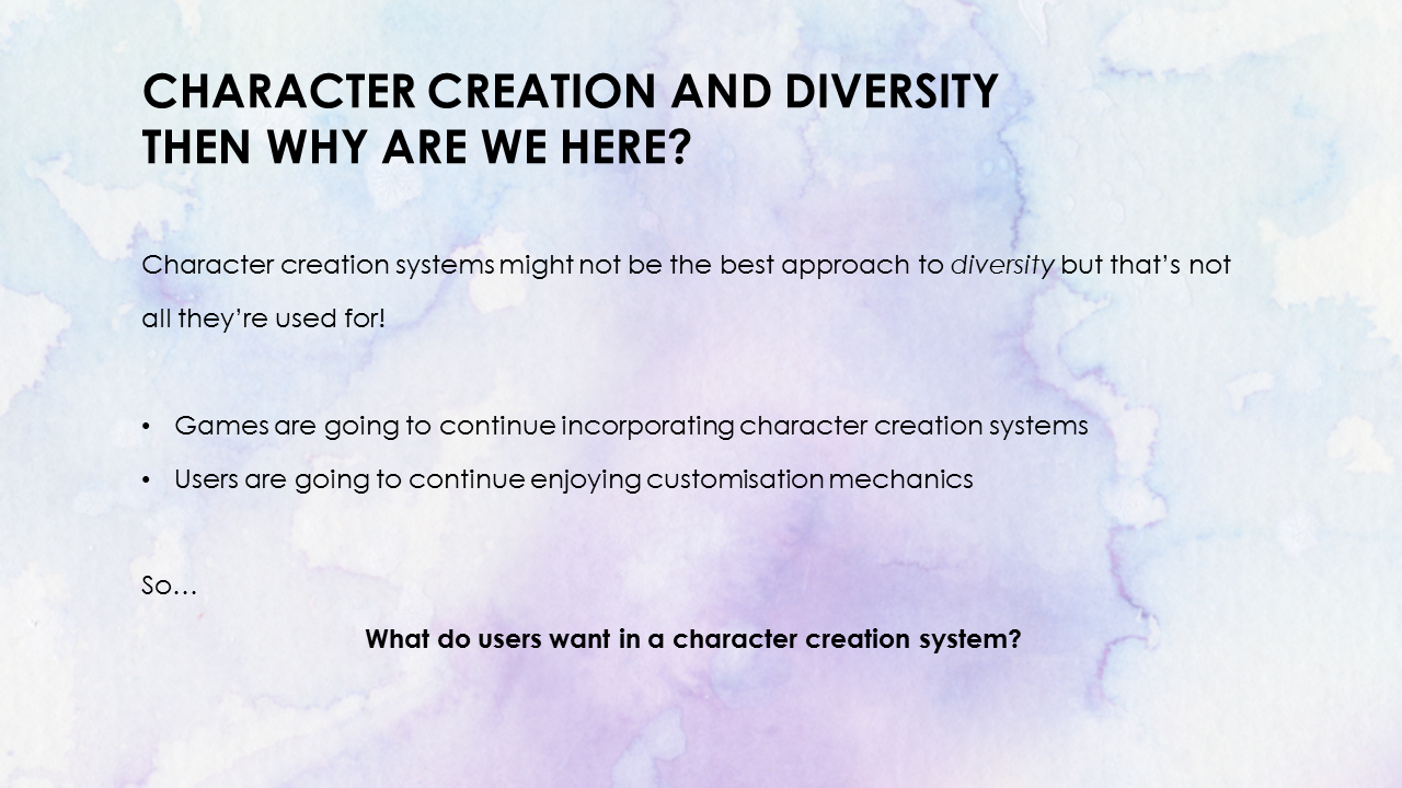 Then Why Are We Here? Character creation systems might not be the best approach to diversity but that's not all they're used for! Games are going to continue incorporating character creation systems. Users are going to continue enjoying customisation mechanics. What do users want in a character creation system?