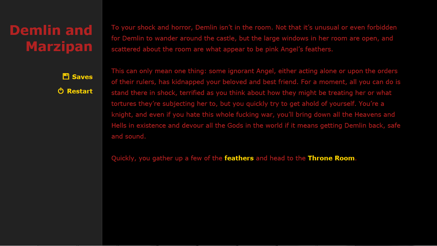 Text-based game, which reads, 'To your shock and horror, Demlin isn't in the room. Not that it's unusual or even forbidden for Demlin to wander around the castle, but the large windows in her room are open, and scattered about the room are what appear to be pink Angel's feathers. This can only mean one thing: some ignorant Angel, either acting alone or upon the orders of their rulers, has kidnapped your beloved and best friend. For a moment, all you can do is stand there in shock, terrified as you think about how they might be treating her or what tortures they're subjecting her to, but you quickly try to get ahold of yourself. You're a knight, and even if you hate this whole fucking war, you'll bring down all the Heavens and Hells in existence and devour all the Gods in the world if it means getting Demlin back, safe and sound. Quickly, you gather up a few of the feathers and head to the Throne Room.