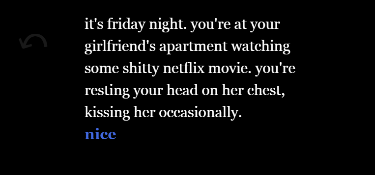 Text based game, which reads, 'it's friday night. you're at your girlfriend's apartment watching some shitty netflix movie. you're resting your head on her chest, kissing her occasionally.'