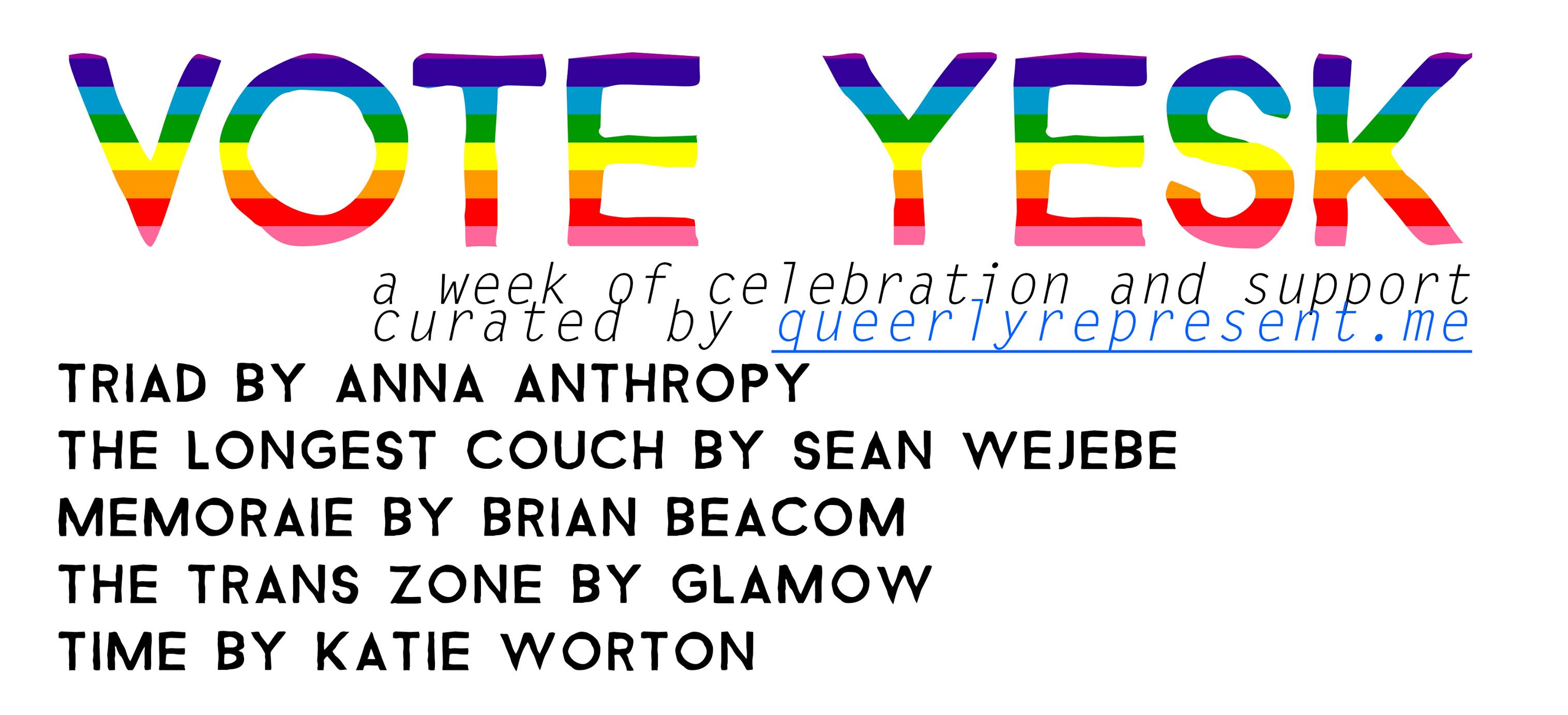 Vote Yes K logo. Text reading 'A week of celebration and support curated by Queerly Represent Me. Triad by Anna Anthropy. The Longest Couch by Sean Wejebe. Memoraie by Brian Beacom. The Trans Zone by Glamow. Time by Katie Worton.'