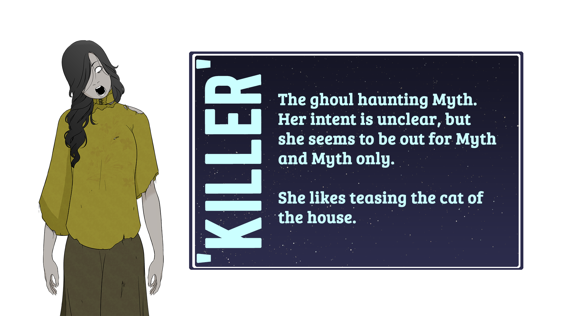 Femme looking person with their mouth open wide. Text reads 'Killer. The ghoul haunting myth. Her intent is unclear, but she seemed to be out for myth and myth only. She likes teasing the cat of the house.